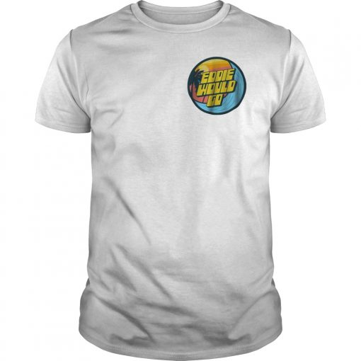 Eddie Aikau Would Go Men Classic Shirt Pro!