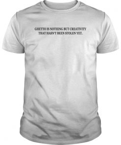 Ghetto Is Nothing but Creativity That Hasn't Been Stolen Yet Shirt