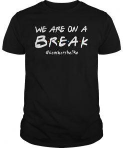 We Are On A Break #Teacher Be Like T-Shirt