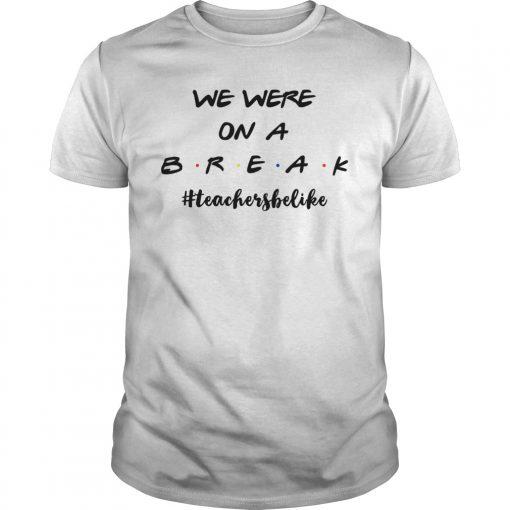 We Are On A Break Teachers Be Like Funny Teacher Gift TShirt
