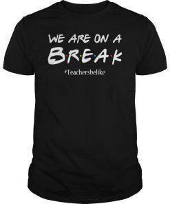 We are on a break teacher belike tshirt funny cute gift