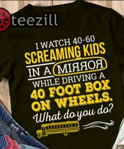 Bus driver I watch 40-60 screaming kids in a mirror while driving shirt 40 foot box on wheels t-shirt