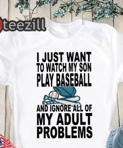 I just want to watch my son play baseball and ignore all of my adult problems shirt