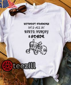 Farmers we'd all be naked hungry sober white shirt