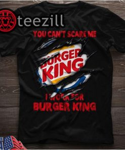 You Can't Scare Me I Work For Burger King Shirt