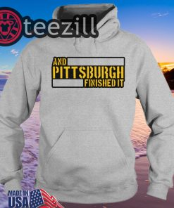 And Pittsburgh Finished It Hoodies Shirt