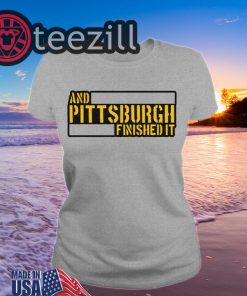 And Pittsburgh Finished It Hoodies TShirt