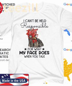 I Can't Be Held Responsible For What My Face Does When You T-Shirt