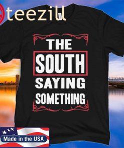THE SOUTH SAYING SOMETHING SHIRT TSHIRTS