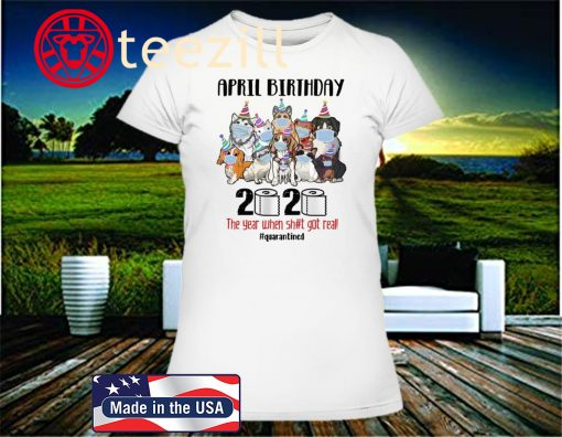 DOGS APRIL BIRTHDAY 2020 THE YEAR WHEN SHIT GOT REAL #QUARANTINED 2020 SHIRT