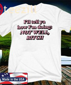 I'll Tell Ya How I'm Doing Not Well Bitch T-Shirt