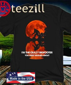 I'm The crazy Bigfooter You Were Warned About Gift Shirt
