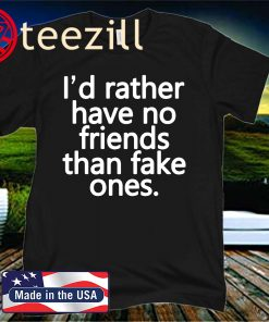 I'd Rather Have No Friends Than Fake Ones 2020 Shirt