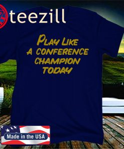 2020 PLAY LIKE A CONFERENCE CHAMPION TODAY TEE SHIRT