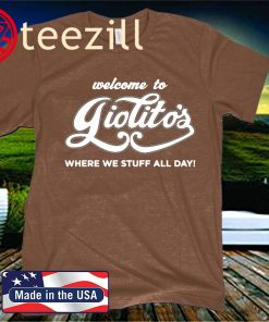 WELVOME TO GIOLITO'S WHERE WE STUFF ALL DAY! SHIRT
