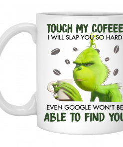 Grinch touch my coffee I will slap you so hard even google won_t be able to find you white mug coffee