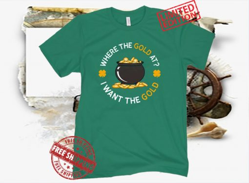 WHERE THE GOLD AT? St. Patrick's Day Tee Shirt