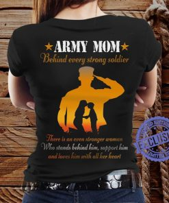 Army mom behind every strong soldier there is an even stronger woman hoodies t-shirt