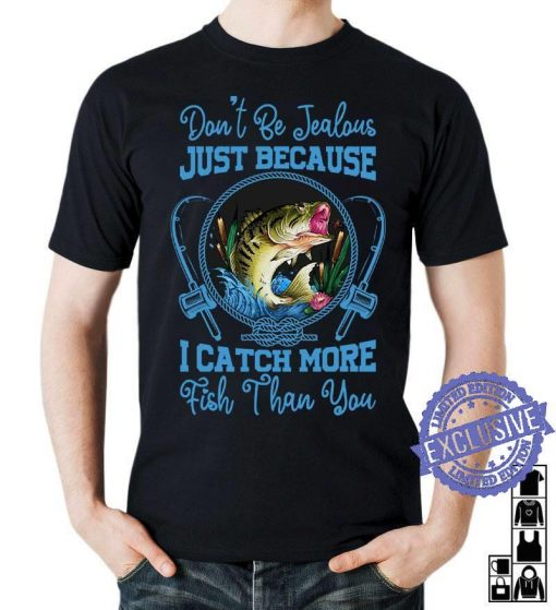 Don't be jealous just because i catch more fish than you classic shirt