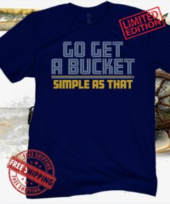 GO GET A BUCKET SIMPLE AS THAT SHIRT T SHIRT