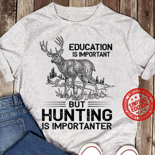 Grey Education Is Important But Hunting Is Importanter Shirt
