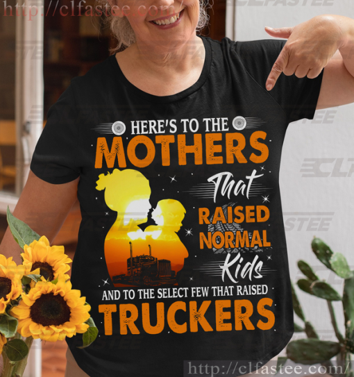 Here To The Mothers That Raised Normal Kids Trucker's Mom at Mother's Day T-Shirt