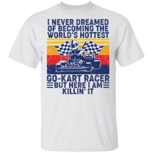 I Never Dreamed Of Becoming Of The World's Hottest Go Kart Racer Classic Shirt