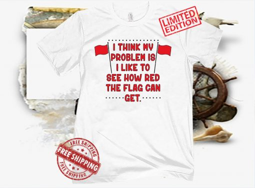 I Think My Problem Is I Like To See How Red The Flag Can Get Unisex Shirt