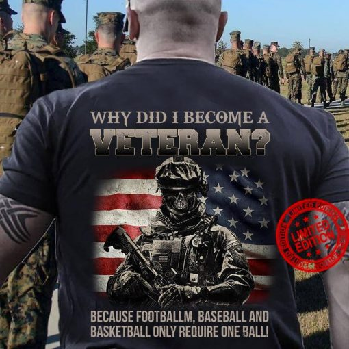 Why Did I Become A Veteran Because Football Baseball And Basketball Only Require One Ball Tee Shirt
