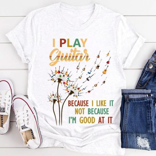 Dandelion I play guitar because I like it not because I'm good at it gift shirt