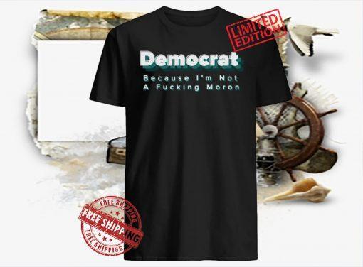 Democrat Because I'm Not A Fucking Moron Shirt Shirts