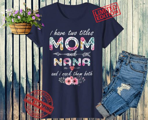 I Have Two Titles Mom And Nana Floral Mother's Day 2021 Gift Shirt