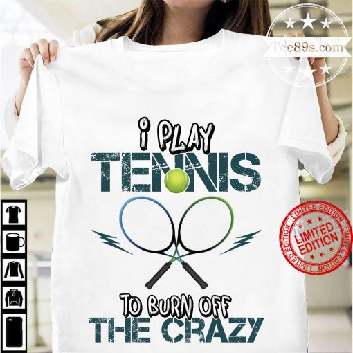 I Play Tennis To Burn Off The Crazy Unisex Shirt