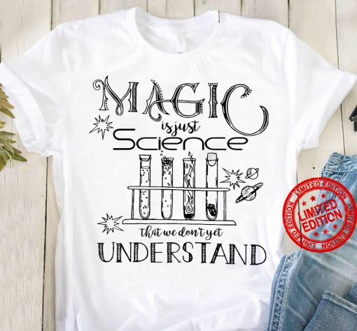 Magic Is Just Science That We Don't Yet Understand White Shirt
