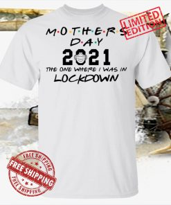Mothers Day 2021 The One Where I Was In Lockdown Shirt Shirt