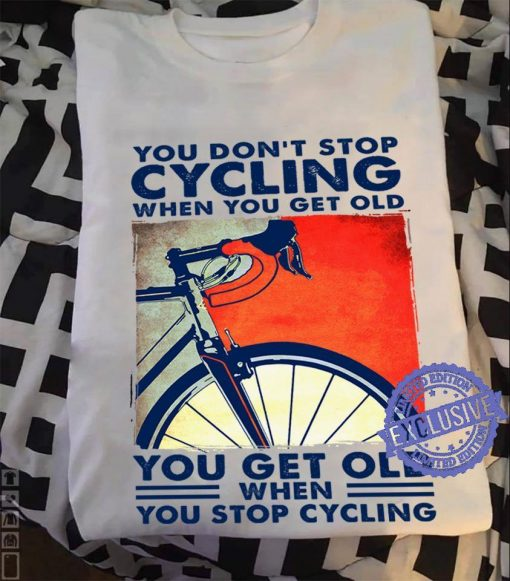 You don't stop cycling when you get old you get old when you stop cycling unisex shirt