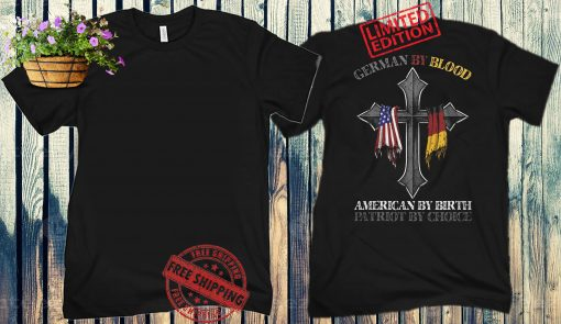 GERMAN BY BLOOD AMERICAN BY BIRTH PATRIOT BY CHOICE SHIRTS