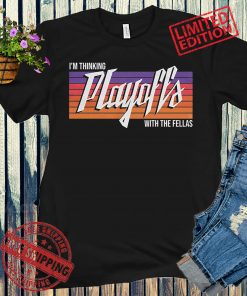 I'M THINKING PLAYOFFS WITH THE FELLAS T-SHIRTS