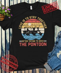 Love Is To Stay Together After Trying To Dock The Pontoon Vintage Unisex Shirt