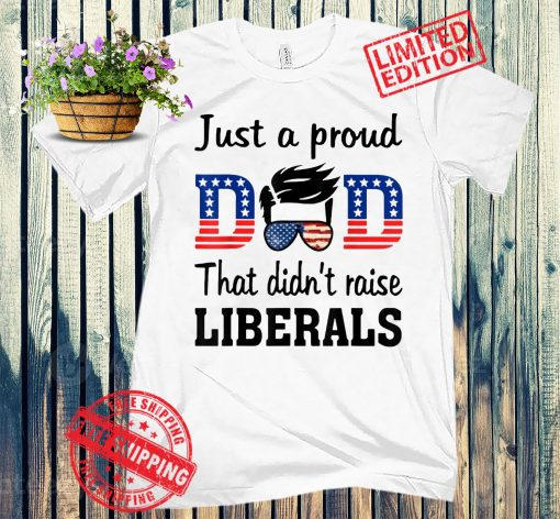 Pro Just A Proud Dad That Didn't Raise Liberals T-Shirt