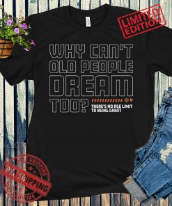 WHY CAN'T OLD PEOPLE DREAM TOO? T-SHIRT